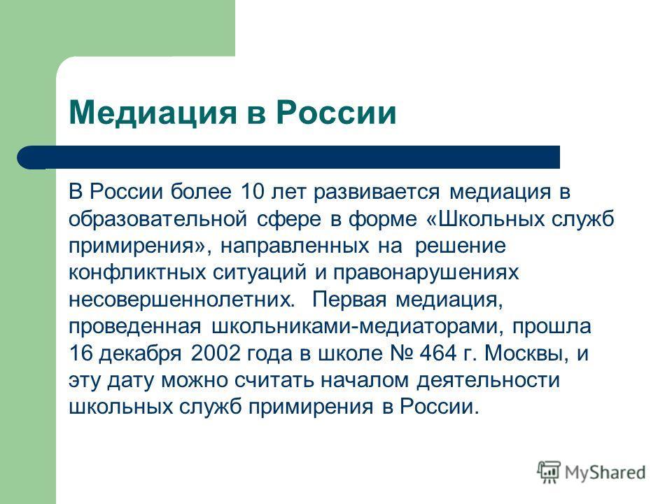 В России более 10 лет развивается медиация в образовательной сфере в форме «Школьных служб примирения», направленных на решение конфликтных ситуаций и правонарушениях несовершеннолетних. Первая медиация, проведенная школьниками-медиаторами, прошла 16