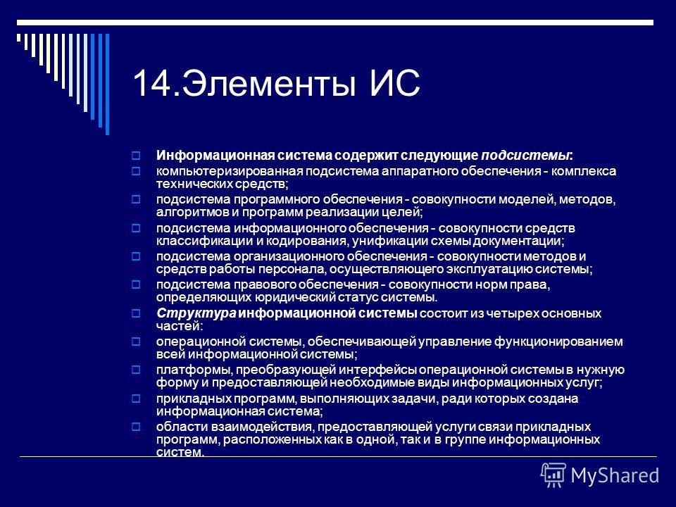 14.Элементы ИС Информационная система содержит следующие подсистемы: компьютеризированная подсистема аппаратного обеспечения - комплекса технических средств; подсистема программного обеспечения - совокупности моделей, методов, алгоритмов и программ р