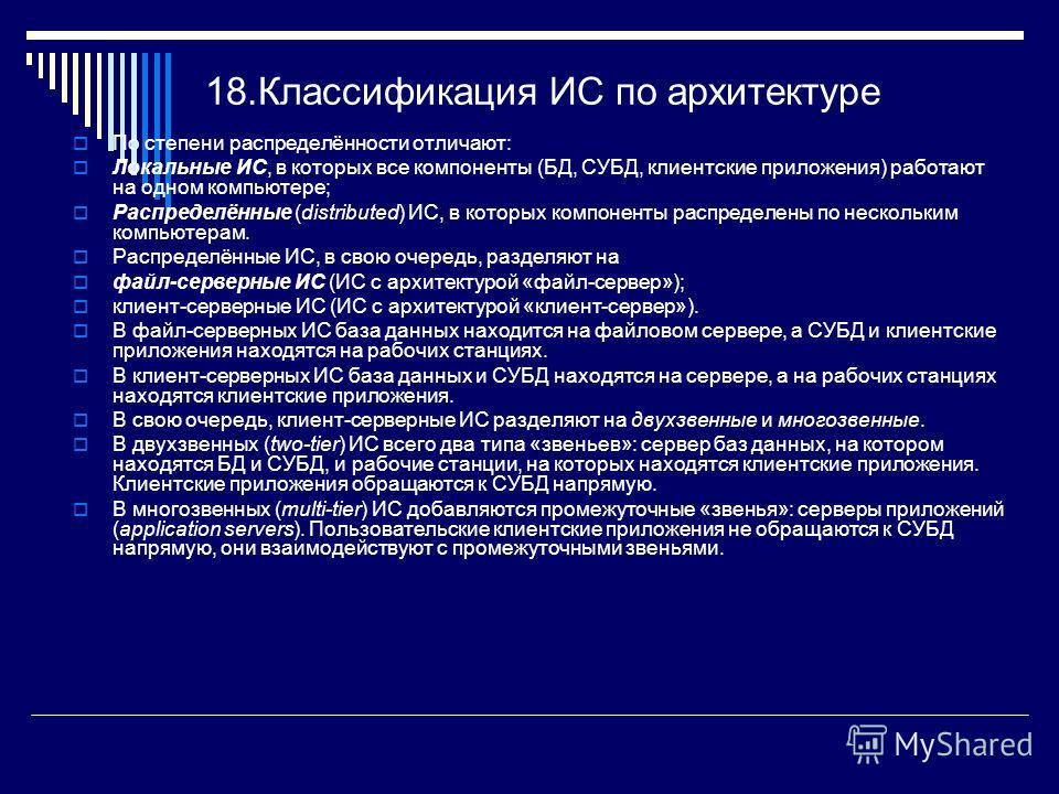18.Классификация ИС по архитектуре По степени распределённости отличают: Локальные ИС, в которых все компоненты (БД, СУБД, клиентские приложения) работают на одном компьютере; Распределённые (distributed) ИС, в которых компоненты распределены по неск