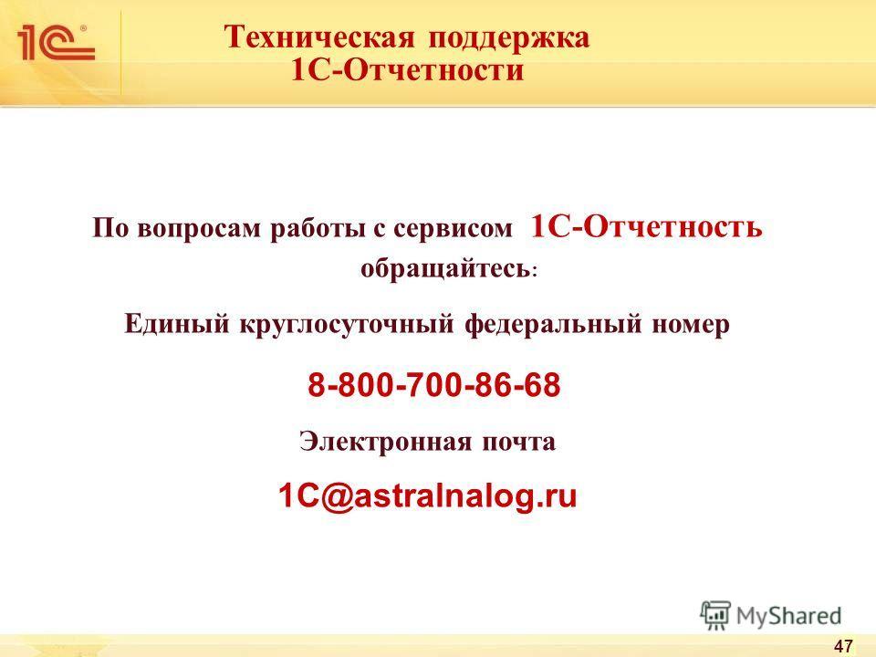 По вопросам работы с сервисом 1С-Отчетность обращайтесь : Единый круглосуточный федеральный номер 8-800-700-86-68 Электронная почта 1C@astralnalog.ru 47 Техническая поддержка 1С-Отчетности
