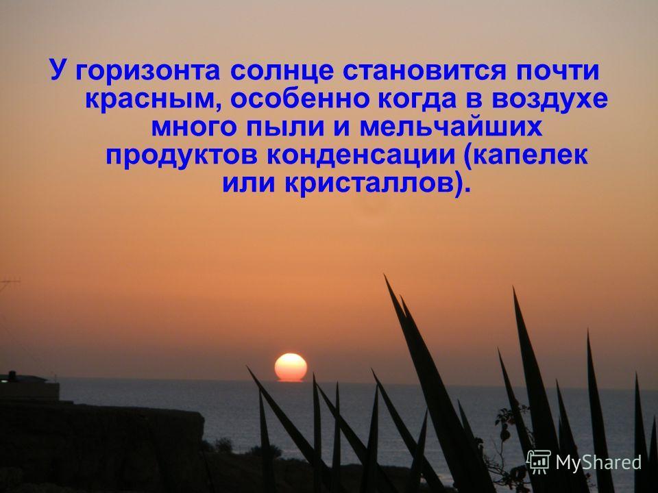 У горизонта солнце становится почти красным, особенно когда в воздухе много пыли и мельчайших продуктов конденсации (капелек или кристаллов).