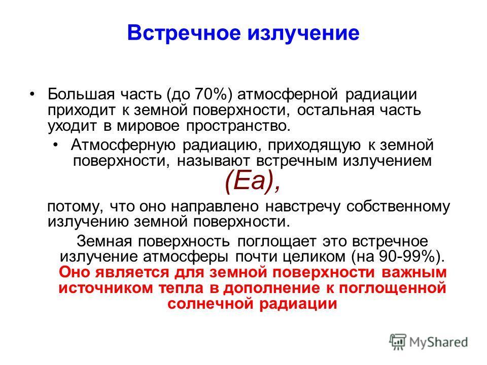Встречное излучение Большая часть (до 70%) атмосферной радиации приходит к земной поверхности, остальная часть уходит в мировое пространство. Атмосферную радиацию, приходящую к земной поверхности, называют встречным излучением (Еа), потому, что оно н