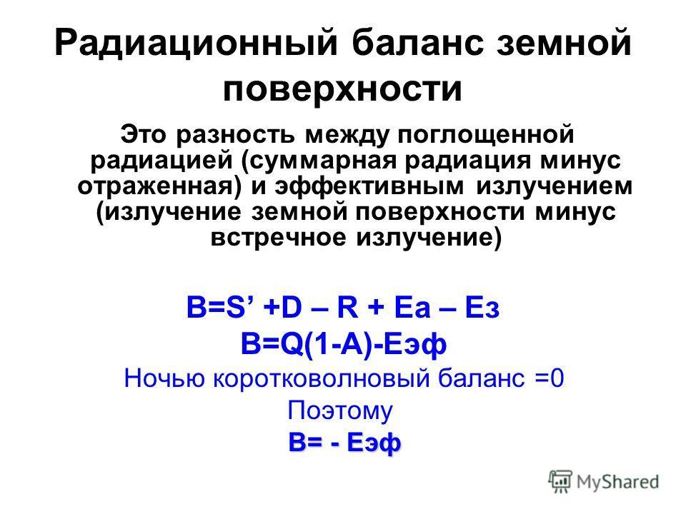Радиационный баланс земной поверхности Это разность между поглощенной радиацией (суммарная радиация минус отраженная) и эффективным излучением (излучение земной поверхности минус встречное излучение) B=S +D – R + Eа – Ез В=Q(1-A)-Eэф Ночью коротковол