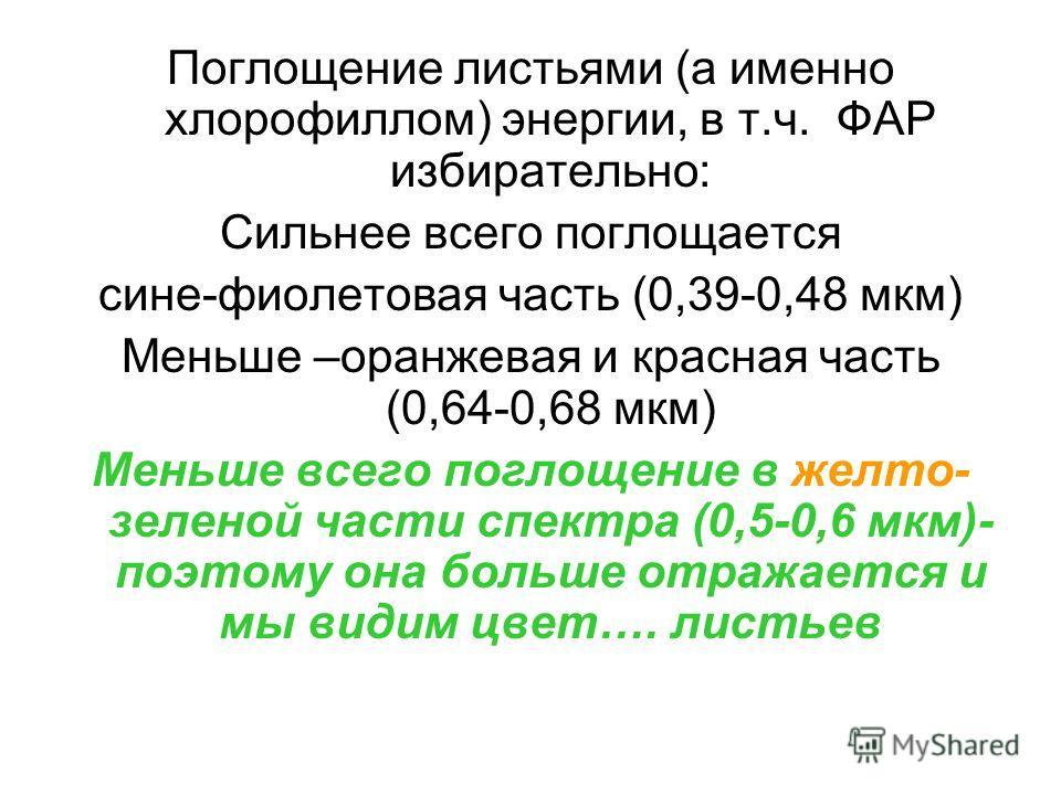 Поглощение листьями (а именно хлорофиллом) энергии, в т.ч. ФАР избирательно: Сильнее всего поглощается сине-фиолетовая часть (0,39-0,48 мкм) Меньше –оранжевая и красная часть (0,64-0,68 мкм) Меньше всего поглощение в желто- зеленой части спектра (0,5