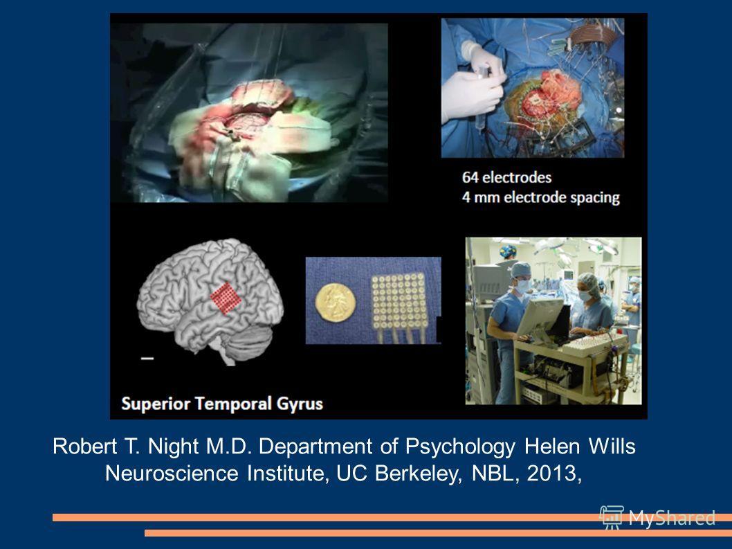 Robert T. Night M.D. Department of Psychology Helen Wills Neuroscience Institute, UC Berkeley, NBL, 2013,