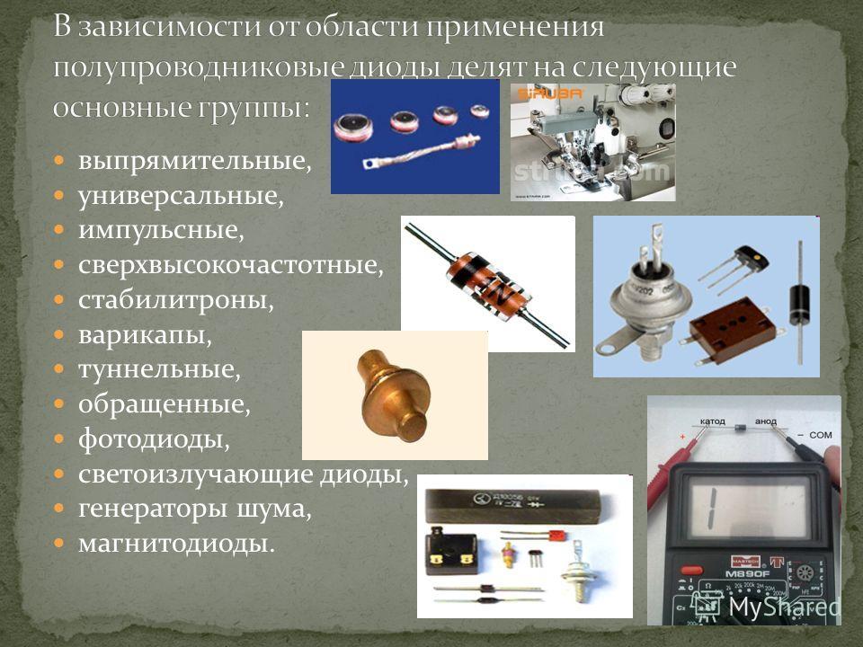 выпрямительные, универсальные, импульсные, сверхвысокочастотные, стабилитроны, варикапы, туннельные, обращенные, фотодиоды, светоизлучающие диоды, генераторы шума, магнитодиоды.