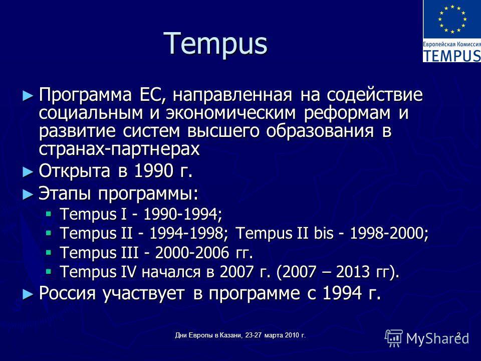 Дни Европы в Казани, 23-27 марта 2010 г.2 Tempus Программа ЕС, направленная на содействие социальным и экономическим реформам и развитие систем высшего образования в странах-партнерах Программа ЕС, направленная на содействие социальным и экономически