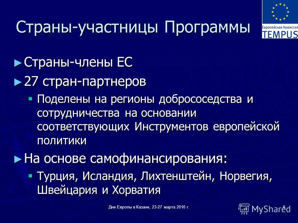Дни Европы в Казани, 23-27 марта 2010 г.6 Страны-участницы Программы Страны-члены ЕС Страны-члены ЕС 27 стран-партнеров 27 стран-партнеров Поделены на регионы добрососедства и сотрудничества на основании соответствующих Инструментов европейской полит