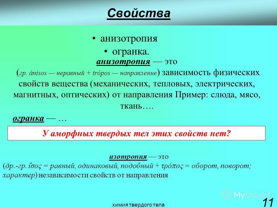 химия твердого тела 11 Свойства анизотропия это ( гр. ánisos неравный + tróроs направление ) зависимость физических свойств вещества (механических, тепловых, электрических, магнитных, оптических) от направления Пример: слюда, мясо, ткань…. анизотропи