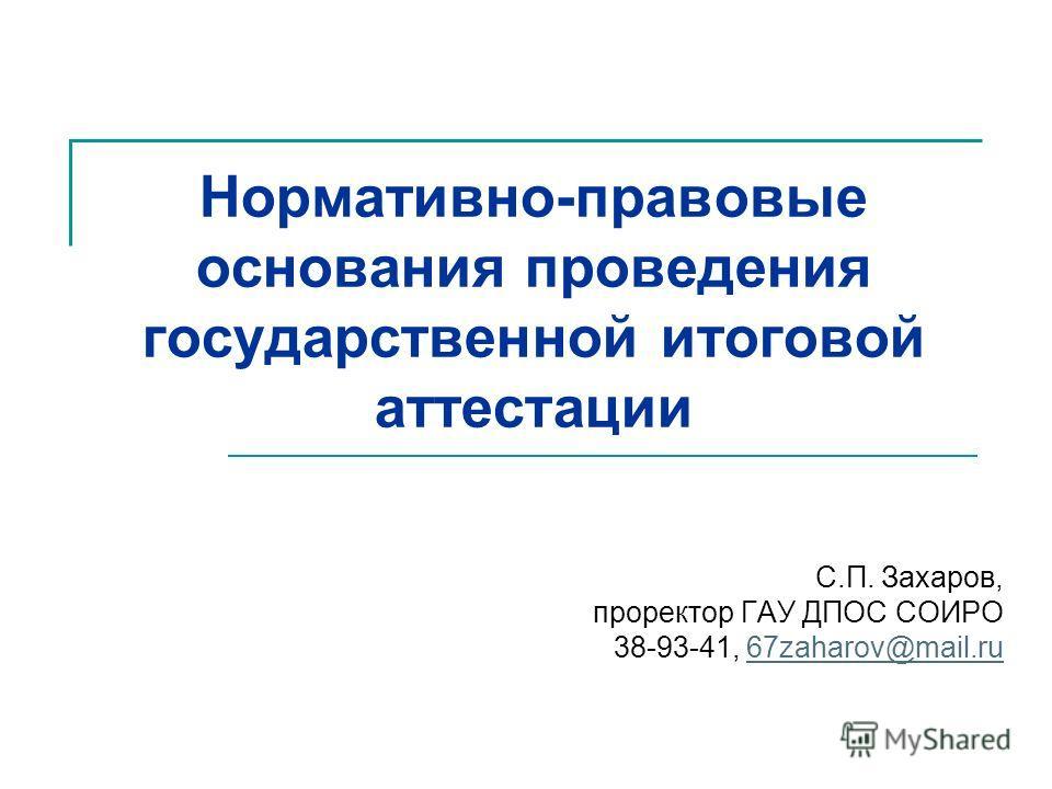Нормативно-правовые основания проведения государственной итоговой аттестации С.П. Захаров, проректор ГАУ ДПОС СОИРО 38-93-41, 67zaharov@mail.ru67zaharov@mail.ru