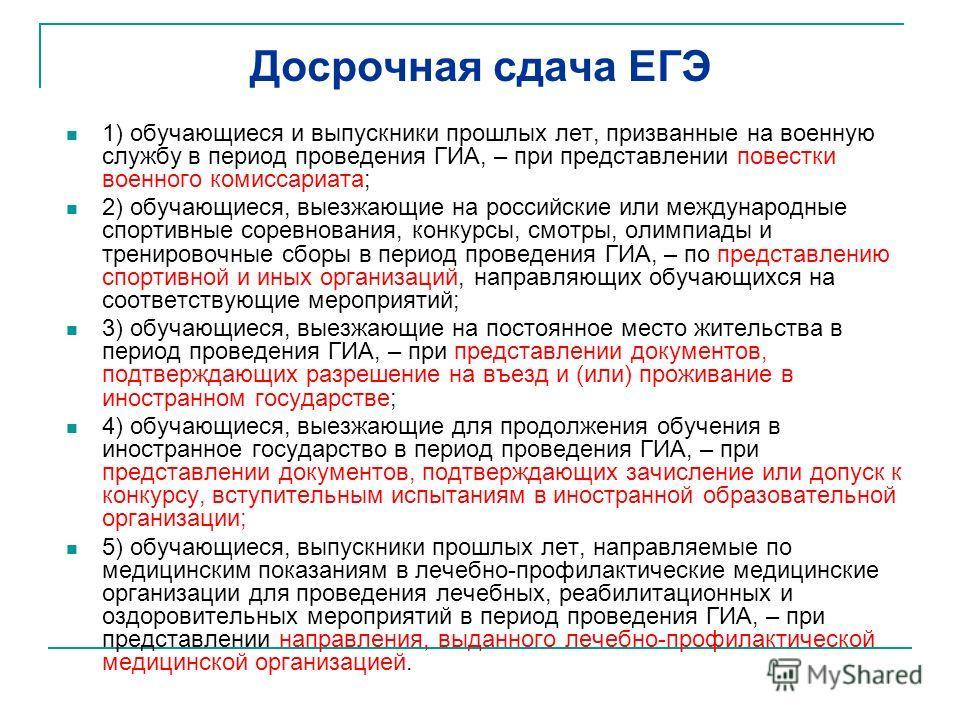 Досрочная сдача ЕГЭ 1) обучающиеся и выпускники прошлых лет, призванные на военную службу в период проведения ГИА, – при представлении повестки военного комиссариата; 2) обучающиеся, выезжающие на российские или международные спортивные соревнования,