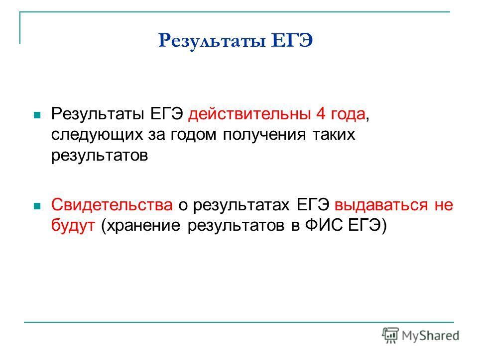 Результаты ЕГЭ Результаты ЕГЭ действительны 4 года, следующих за годом получения таких результатов Свидетельства о результатах ЕГЭ выдаваться не будут (хранение результатов в ФИС ЕГЭ)
