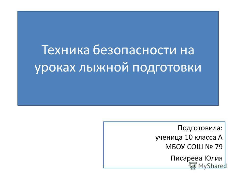 Техника безопасности на уроках лыжной подготовки Подготовила: ученица 10 класса А МБОУ СОШ 79 Писарева Юлия