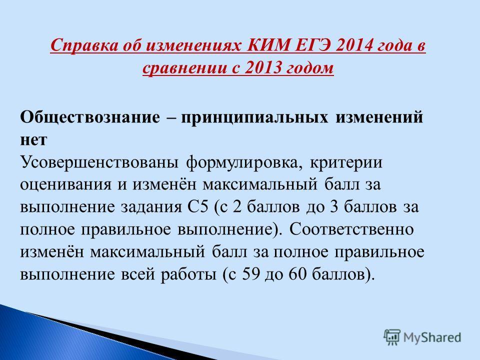 Справка об изменениях КИМ ЕГЭ 2014 года в сравнении с 2013 годом Обществознание – принципиальных изменений нет Усовершенствованы формулировка, критерии оценивания и изменён максимальный балл за выполнение задания С5 (с 2 баллов до 3 баллов за полное