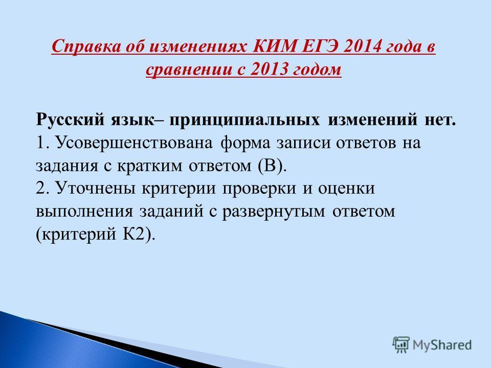 Справка об изменениях КИМ ЕГЭ 2014 года в сравнении с 2013 годом Русский язык– принципиальных изменений нет. 1. Усовершенствована форма записи ответов на задания с кратким ответом (В). 2. Уточнены критерии проверки и оценки выполнения заданий с разве