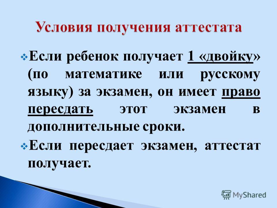 Если ребенок получает 1 «двойку» (по математике или русскому языку) за экзамен, он имеет право пересдать этот экзамен в дополнительные сроки. Если пересдает экзамен, аттестат получает.