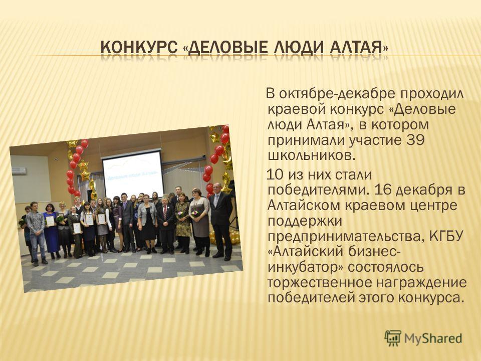 В октябре-декабре проходил краевой конкурс «Деловые люди Алтая», в котором принимали участие 39 школьников. 10 из них стали победителями. 16 декабря в Алтайском краевом центре поддержки предпринимательства, КГБУ «Алтайский бизнес- инкубатор» состояло