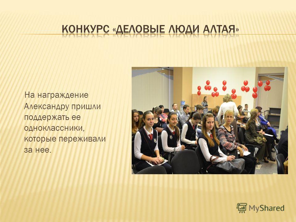 На награждение Александру пришли поддержать ее одноклассники, которые переживали за нее.