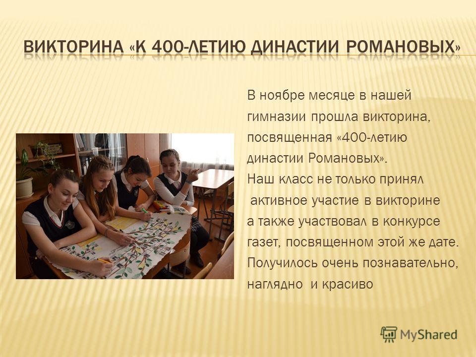 В ноябре месяце в нашей гимназии прошла викторина, посвященная «400-летию династии Романовых». Наш класс не только принял активное участие в викторине а также участвовал в конкурсе газет, посвященном этой же дате. Получилось очень познавательно, нагл