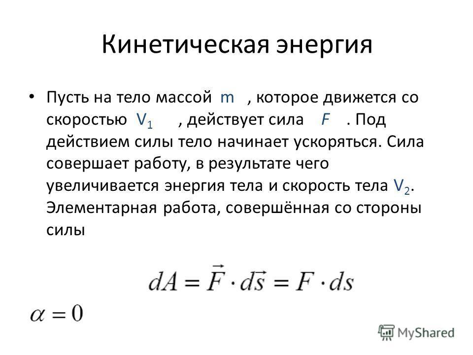 Кинетическая энергия Пусть на тело массой m, которое движется со скоростью V 1, действует сила F. Под действием силы тело начинает ускоряться. Сила совершает работу, в результате чего увеличивается энергия тела и скорость тела V 2. Элементарная работ