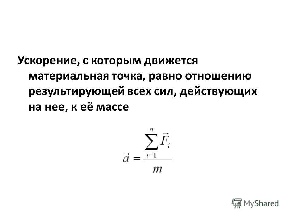 Ускорение, с которым движется материальная точка, равно отношению результирующей всех сил, действующих на нее, к её массе