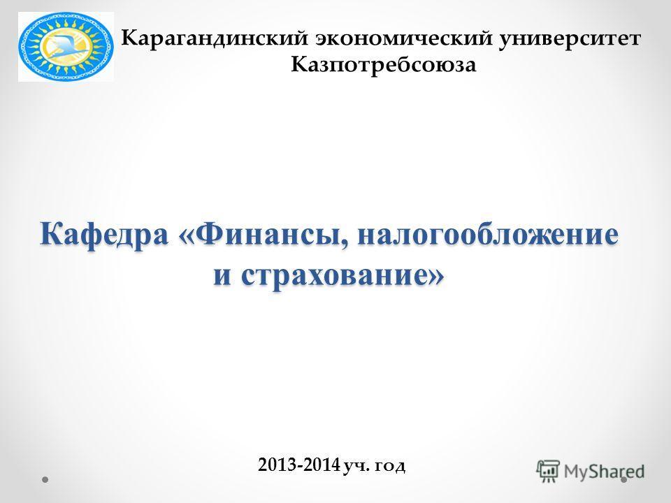 Кафедра «Финансы, налогообложение и страхование» Карагандинский экономический университет Казпотребсоюза 2013-2014 уч. год