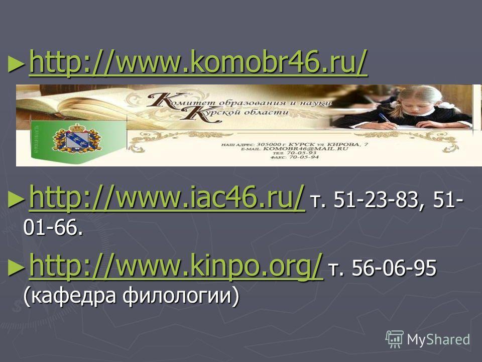 http://www.komobr46.ru/ http://www.komobr46.ru/ http://www.komobr46.ru/ http://www.iac46.ru/ т. 51-23-83, 51- 01-66. http://www.iac46.ru/ т. 51-23-83, 51- 01-66. http://www.iac46.ru/ http://www.kinpo.org/ т. 56-06-95 (кафедра филологии) http://www.ki