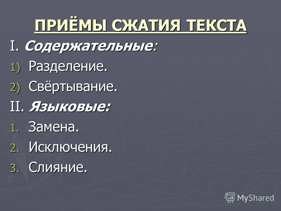 ПРИЁМЫ СЖАТИЯ ТЕКСТА I. Содержательные: 1) Разделение. 2) Свёртывание. II. Языковые: 1. Замена. 2. Исключения. 3. Слияние.