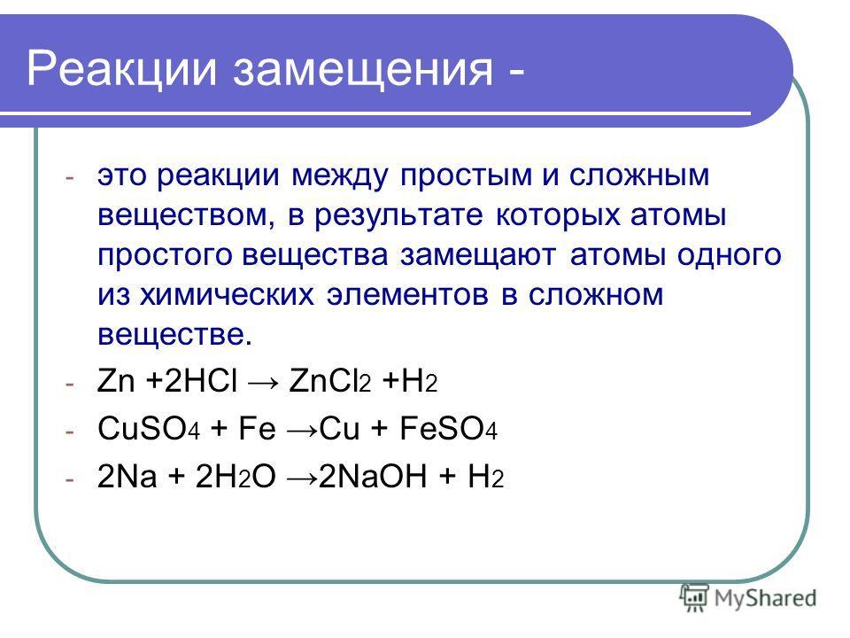 Реакции замещения - - это реакции между простым и сложным веществом, в результате которых атомы простого вещества замещают атомы одного из химических элементов в сложном веществе. - Zn +2HCl ZnCl 2 +H 2 - CuSO 4 + Fe Cu + FeSO 4 - 2Na + 2H 2 O 2NaOH