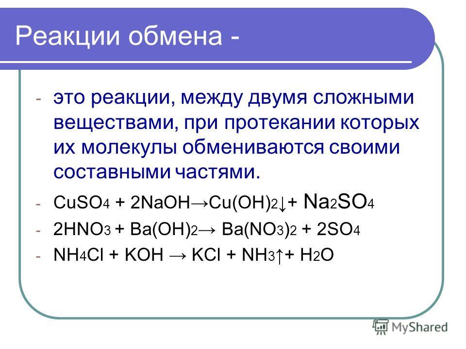 Реакции обмена - - это реакции, между двумя сложными веществами, при протекании которых их молекулы обмениваются своими составными частями. - CuSO 4 + 2NaOHСu(OH) 2 + Na 2 SO 4 - 2HNO 3 + Ba(OH) 2 Ba(NO 3 ) 2 + 2SO 4 - NH 4 Cl + KOH KCl + NH 3 + H 2