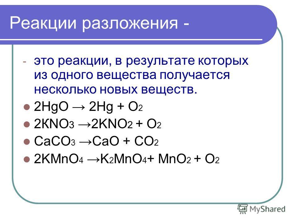 Реакции разложения - - это реакции, в результате которых из одного вещества получается несколько новых веществ. 2HgO 2Hg + O 2 2КNO 3 2KNO 2 + O 2 CaCO 3 CaO + CO 2 2KMnO 4 K 2 MnO 4 + MnO 2 + O 2