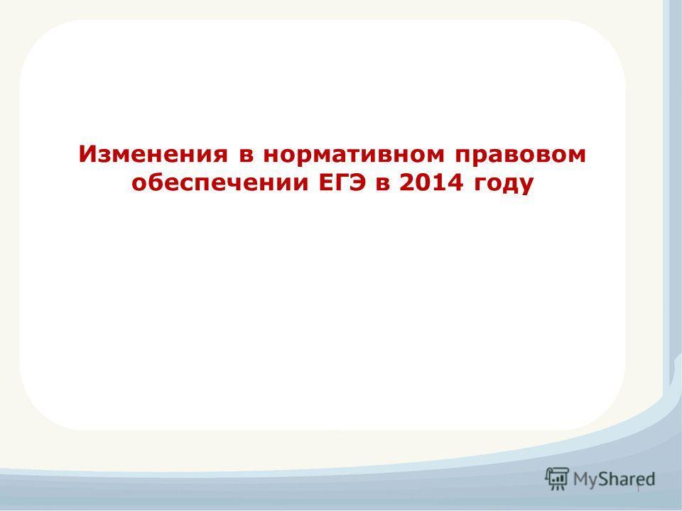 1 Изменения в нормативном правовом обеспечении ЕГЭ в 2014 году