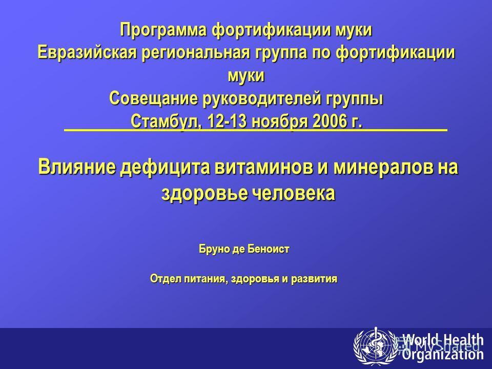 Влияние дефицита витаминов и минералов на здоровье человека Бруно де Беноист Отдел питания, здоровья и развития Программа фортификации муки Евразийская региональная группа по фортификации муки Совещание руководителей группы Стамбул, 12-13 ноября 2006
