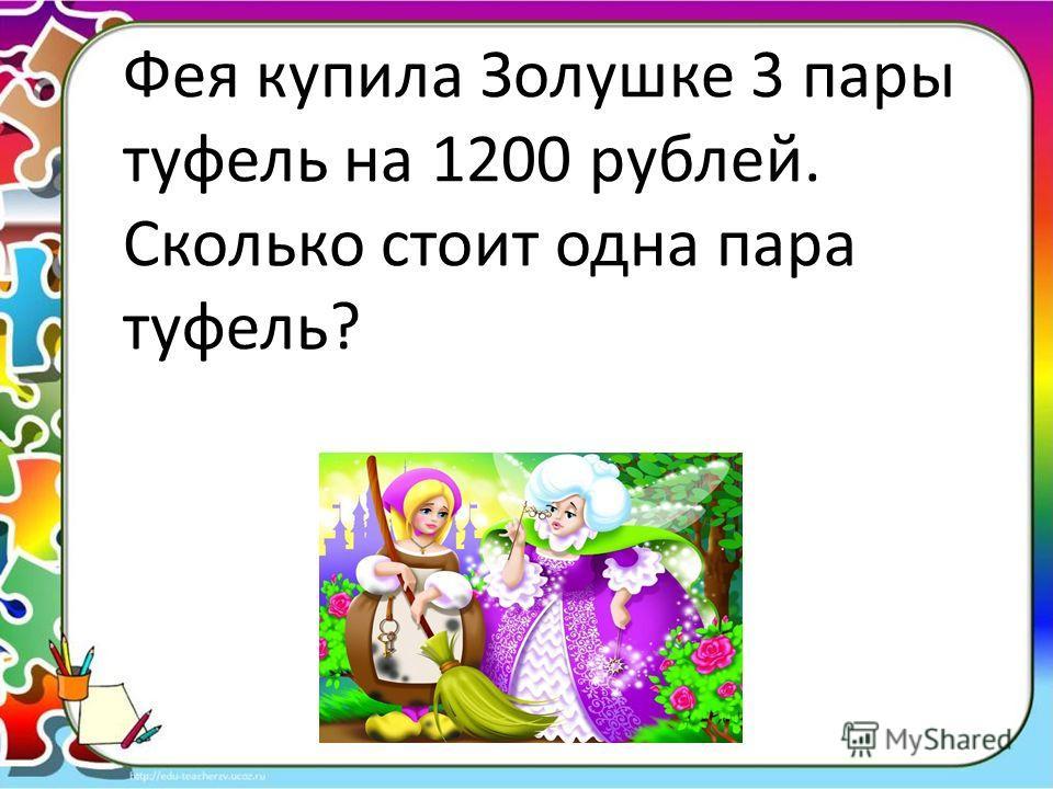 Фея купила Золушке 3 пары туфель на 1200 рублей. Сколько стоит одна пара туфель?