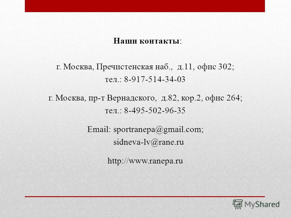 Наши контакты: г. Москва, Пречистенская наб., д.11, офис 302; тел.: 8-917-514-34-03 г. Москва, пр-т Вернадского, д.82, кор.2, офис 264; тел.: 8-495-502-96-35 Email: sportranepa@gmail.com; sidneva-lv@rane.ru http://www.ranepa.ru