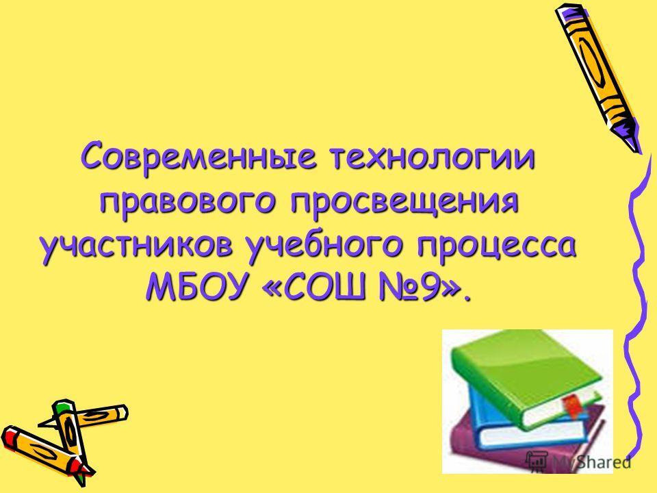 Современные технологии правового просвещения участников учебного процесса МБОУ «СОШ 9».