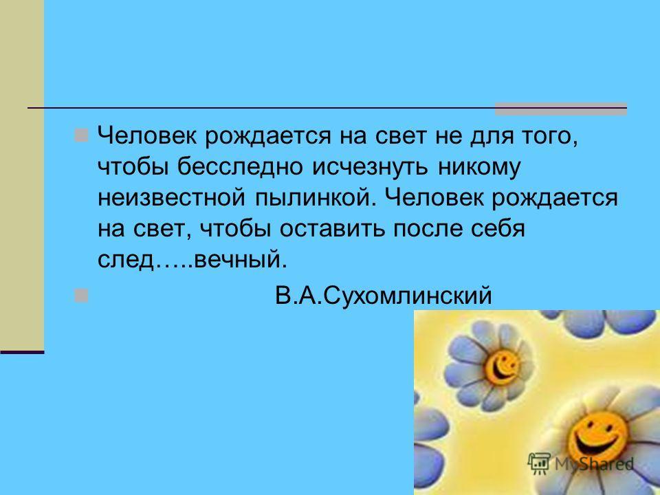 Человек рождается на свет не для того, чтобы бесследно исчезнуть никому неизвестной пылинкой. Человек рождается на свет, чтобы оставить после себя след…..вечный. В.А.Сухомлинский