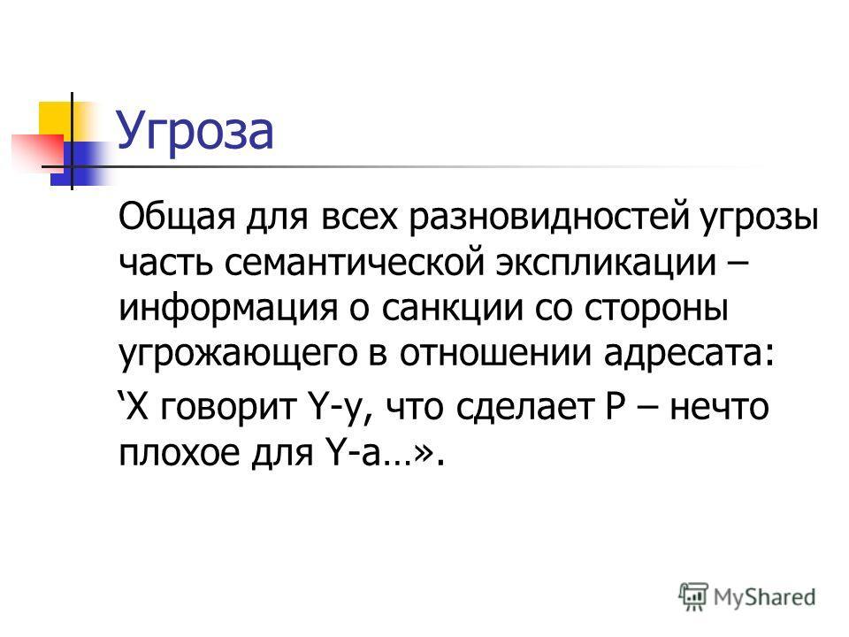 Угроза Общая для всех разновидностей угрозы часть семантической экспликации – информация о санкции со стороны угрожающего в отношении адресата: X говорит Y-y, что сделает P – нечто плохое для Y-a…».