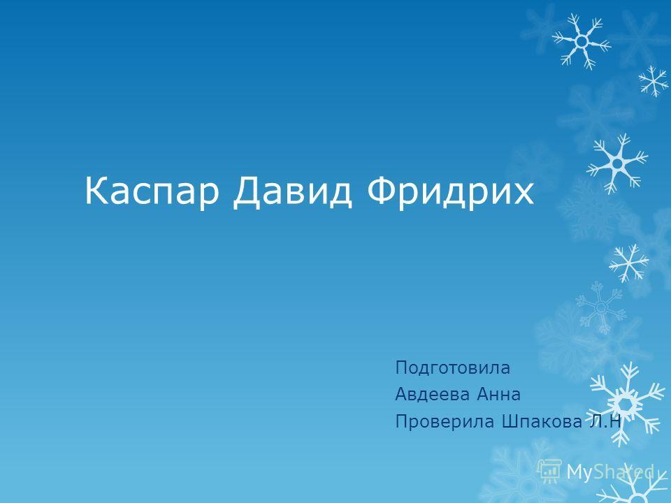 Каспар Давид Фридрих Подготовила Авдеева Анна Проверила Шпакова Л.Н
