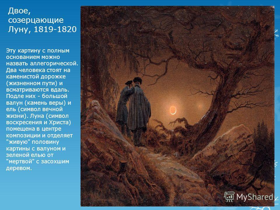 Двое, созерцающие Луну, 1819-1820 Эту картину с полным основанием можно назвать аллегорической. Два человека стоят на каменистой дорожке (жизненном пути) и всматриваются вдаль. Подле них - большой валун (камень веры) и ель (символ вечной жизни). Луна