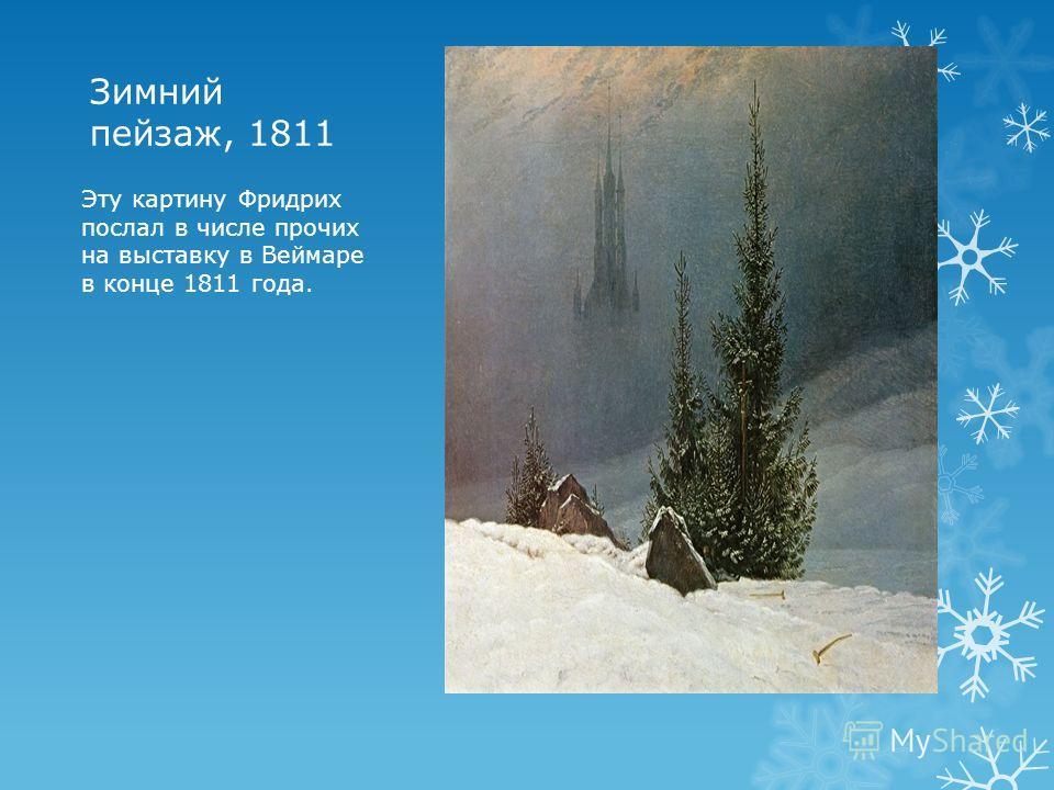 Зимний пейзаж, 1811 Эту картину Фридрих послал в числе прочих на выставку в Веймаре в конце 1811 года.