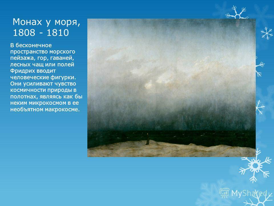 Монах у моря, 1808 - 1810 В бесконечное пространство морского пейзажа, гор, гаваней, лесных чащ или полей Фридрих вводит человеческие фигурки. Они усиливают чувство космичности природы в полотнах, являясь как бы неким микрокосмом в ее необъятном макр
