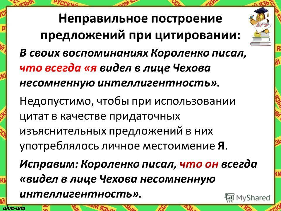 Неправильное построение предложений при цитировании: В своих воспоминаниях Короленко писал, что всегда «я видел в лице Чехова несомненную интеллигентность». Недопустимо, чтобы при использовании цитат в качестве придаточных изъяснительных предложений