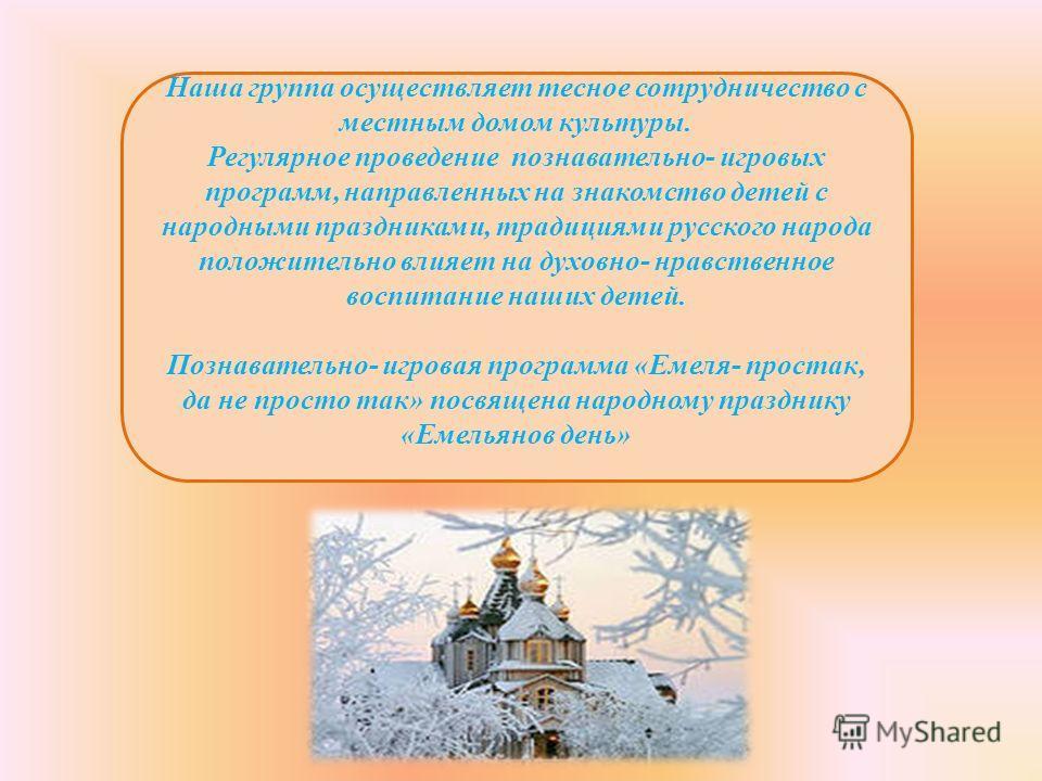 Наша группа осуществляет тесное сотрудничество с местным домом культуры. Регулярное проведение познавательно- игровых программ, направленных на знакомство детей с народными праздниками, традициями русского народа положительно влияет на духовно- нравс