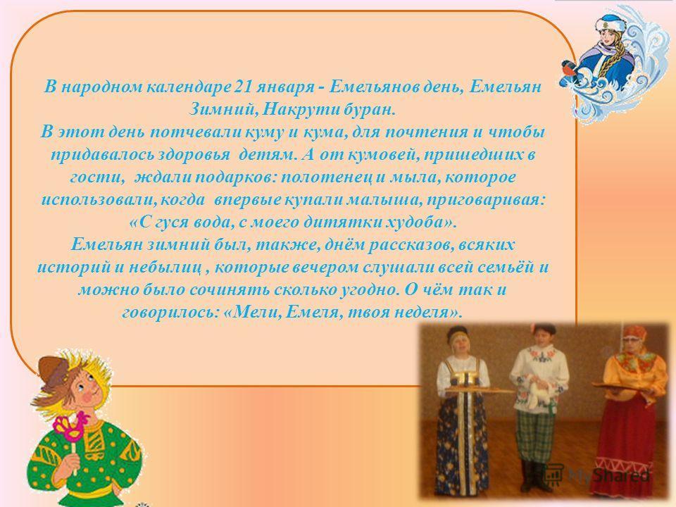 В народном календаре 21 января - Емельянов день, Емельян Зимний, Накрути буран. В этот день потчевали куму и кума, для почтения и чтобы придавалось здоровья детям. А от кумовей, пришедших в гости, ждали подарков: полотенец и мыла, которое использовал