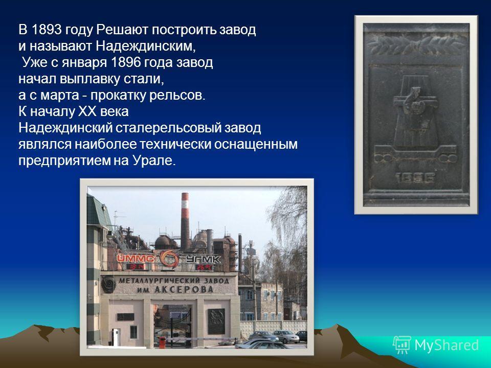 В 1893 году Решают построить завод и называют Надеждинским, Уже с января 1896 года завод начал выплавку стали, а с марта - прокатку рельсов. К началу ХХ века Надеждинский сталерельсовый завод являлся наиболее технически оснащенным предприятием на Ура