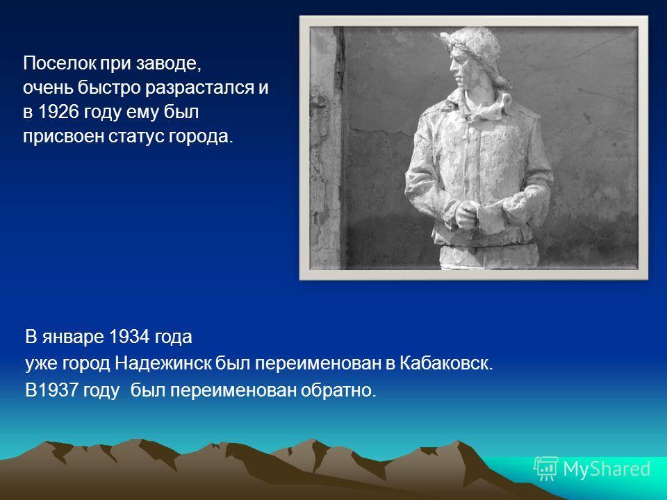 Поселок при заводе, очень быстро разрастался и в 1926 году ему был присвоен статус города. В январе 1934 года уже город Надежинск был переименован в Кабаковск. В1937 году был переименован обратно.