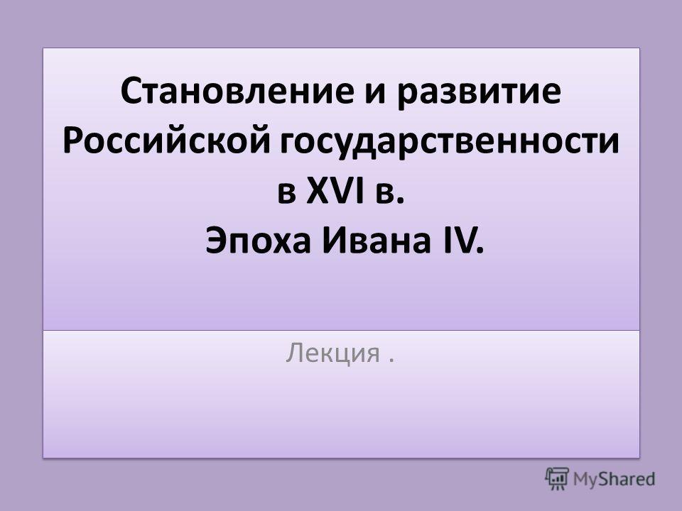 Становление и развитие Российской государственности в XVI в. Эпоха Ивана IV. Лекция.