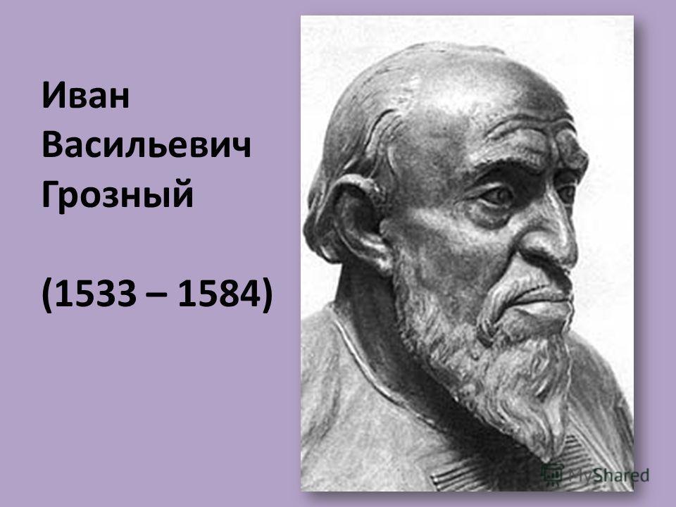 Иван Васильевич Грозный (1533 – 1584)