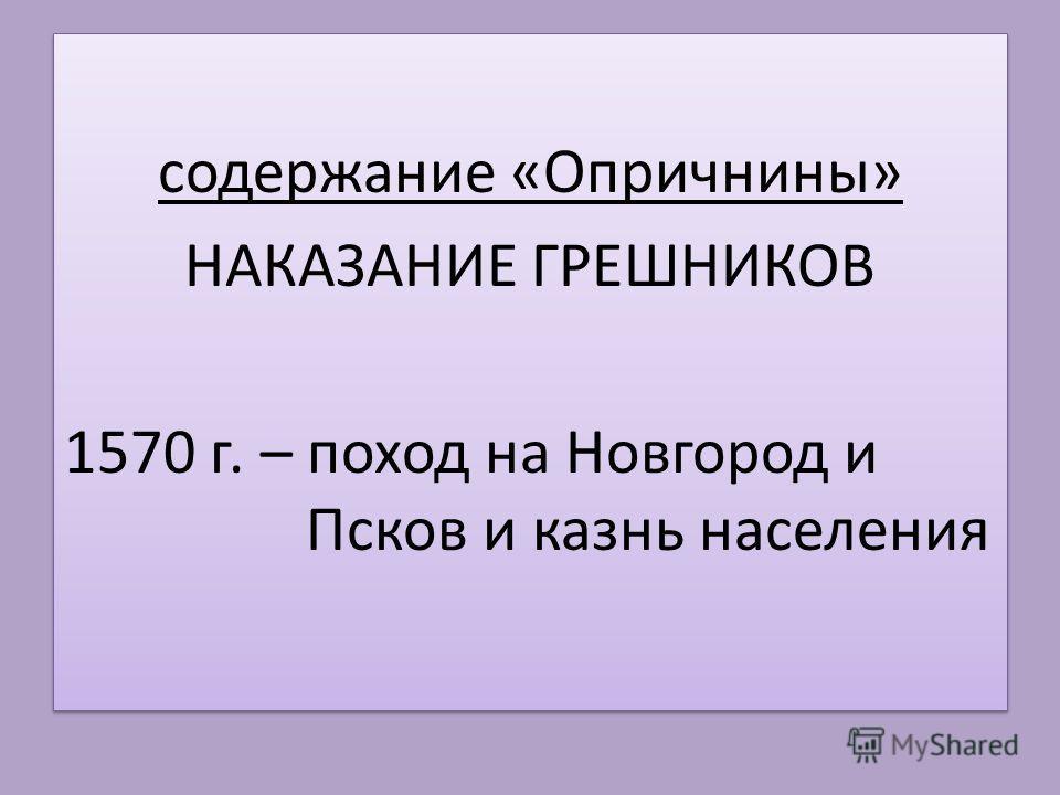 содержание «Опричнины» НАКАЗАНИЕ ГРЕШНИКОВ 1570 г. – поход на Новгород и Псков и казнь населения содержание «Опричнины» НАКАЗАНИЕ ГРЕШНИКОВ 1570 г. – поход на Новгород и Псков и казнь населения